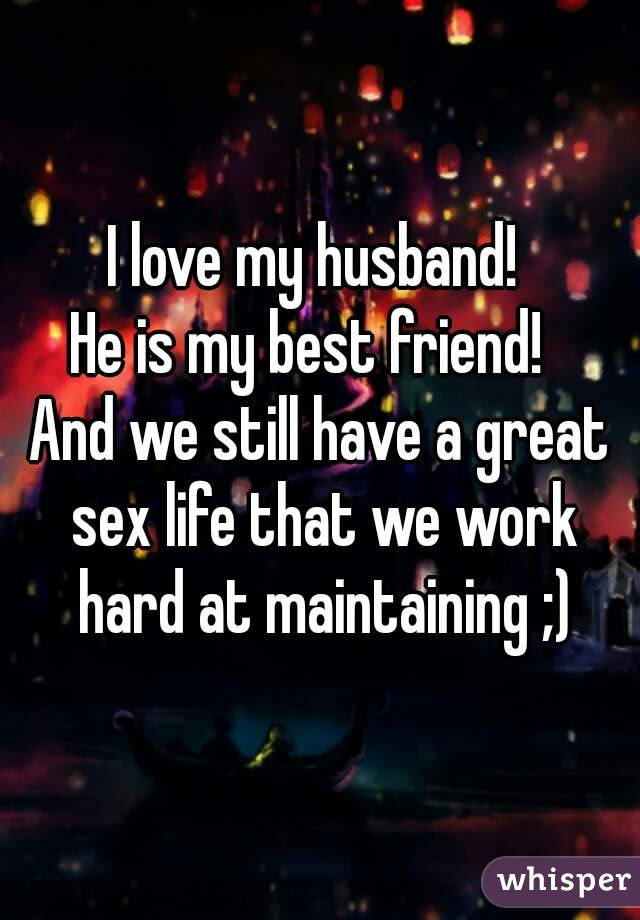 I Love My Husband He Is My Best Friend And We Still Have A Great Sex