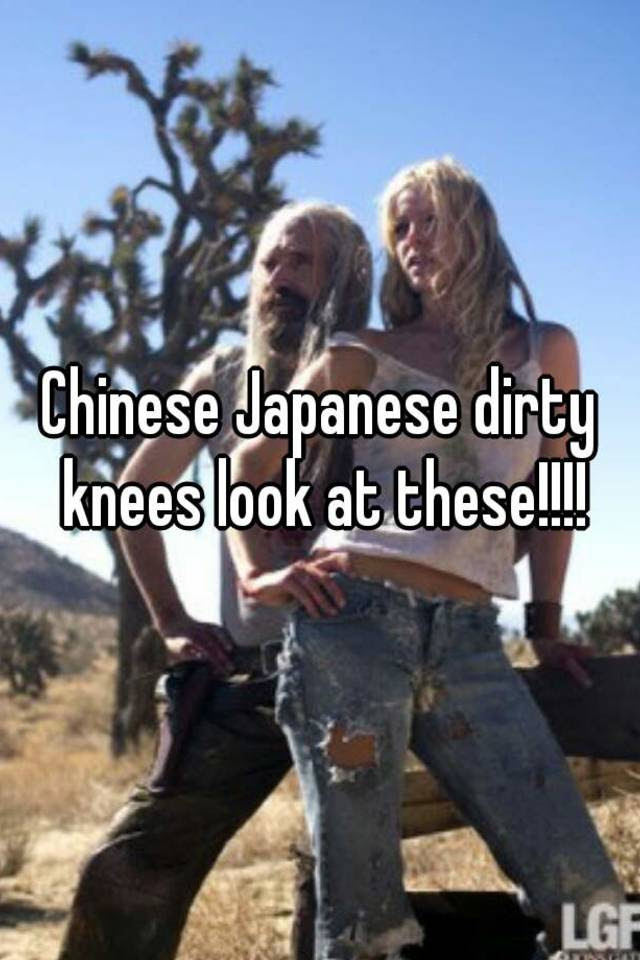 Chinese Japanese Dirty Knees Look At These
