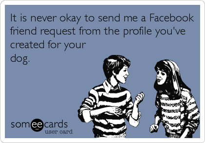 someecards.com - It is never okay to send me a Facebook friend request from the profile you've created for your dog.