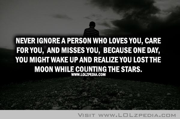 Never Ignore A Person Who Loves You Care For You And Misses You