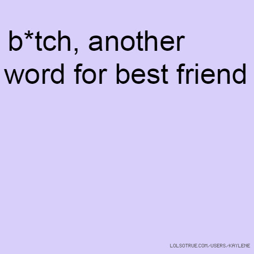 Btch Another Word For Best Friend