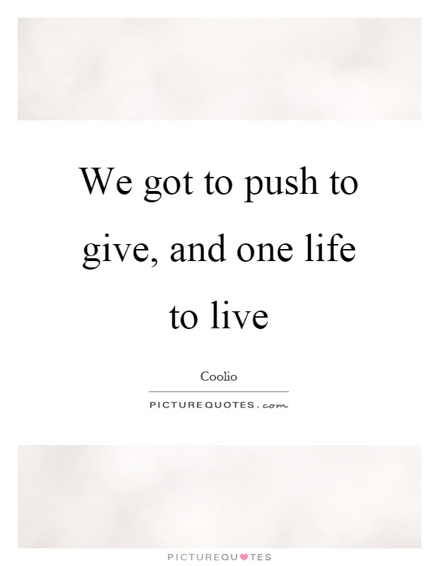 We Got To Push To Give And One Life To Live Picture Quotes