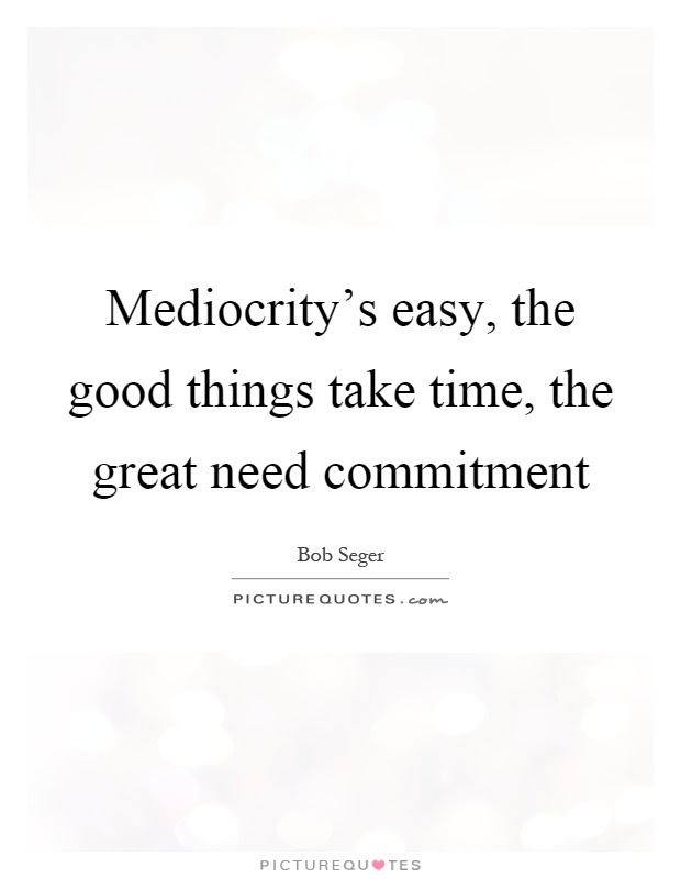 Mediocritys Easy The Good Things Take Time The Great Need