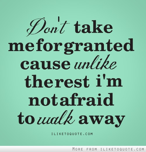 Dont Take Me For Granted Cause Unlike The Rest Im Not Afraid To