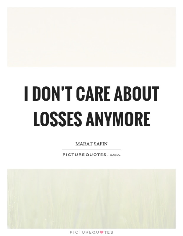 I Dont Care About Losses Anymore Picture Quotes
