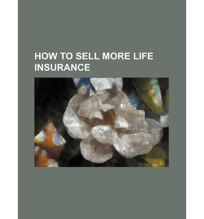 How to Sell More Life Insurance : Books Group : 9781231410189