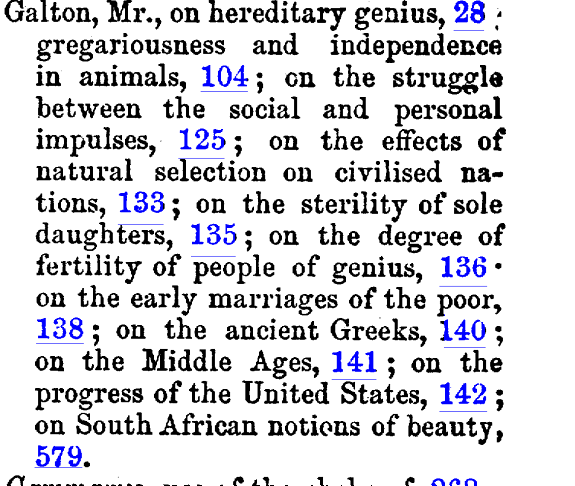 Galton Mr on hereditary genius 28 gregariousness and independence in animals 104 en the struggle between the social and personal impulses 125 on the effects of natural selection on civilised nations 133 on the sterility of sole daughters 135 on the degree of fertility of people of genius 136 on the early marriages of the poor 138 on the ancient Greeks 140 on the Middle Ages 141 on the progress of the United States 142 on South African notions of beauty 579 Gammarus use of the chelae of 268