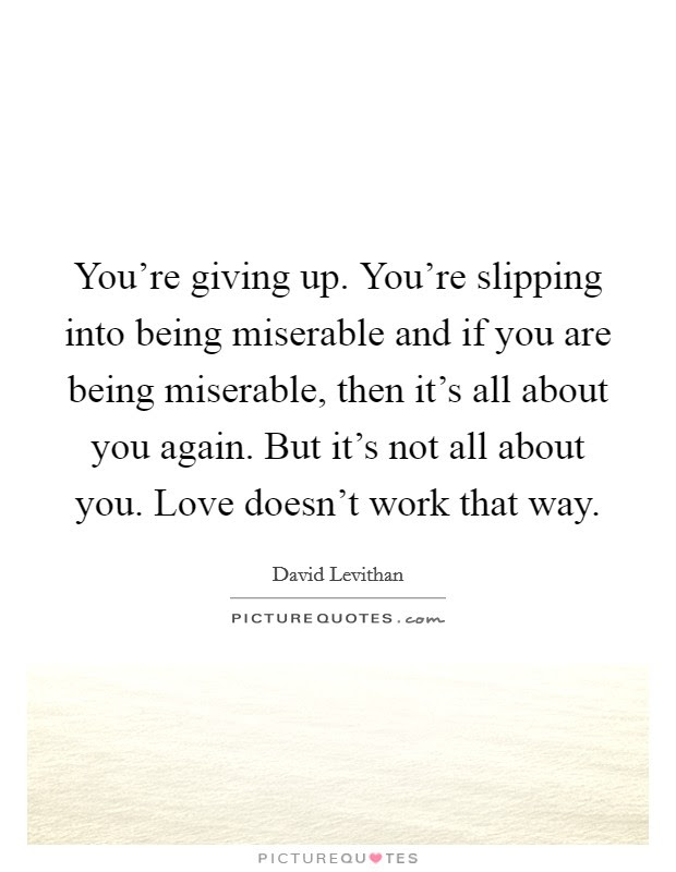Youre Giving Up Youre Slipping Into Being Miserable And If