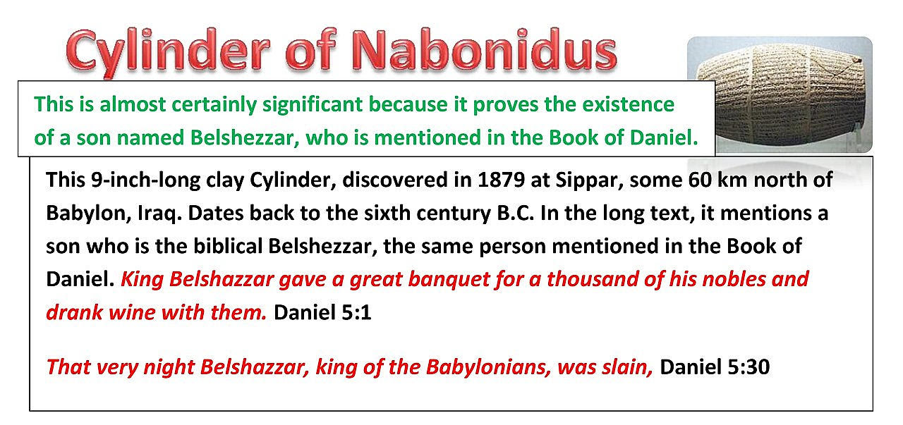 Cylinder of Nabonidus. This is almost certainly significant because it proves the existence of a son named Belshezzar, who is mentioned in the Book of Daniel.