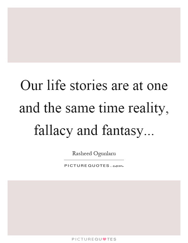 Our Life Stories Are At One And The Same Time Reality Fallacy