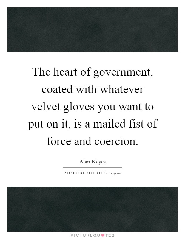 The Heart Of Government Coated With Whatever Velvet Gloves You