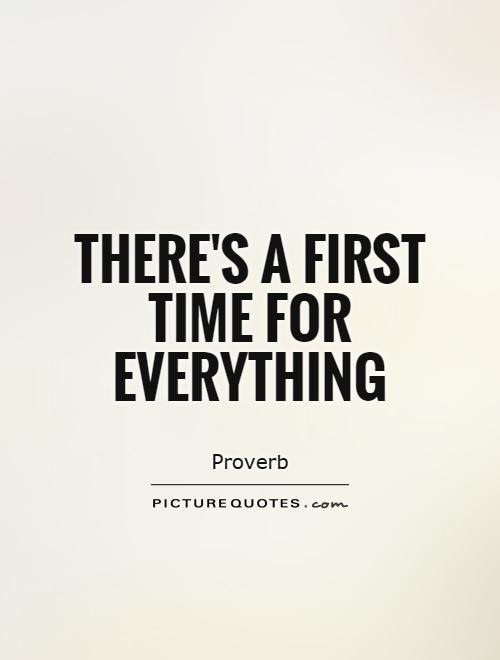 Theres A First Time For Everything Picture Quotes