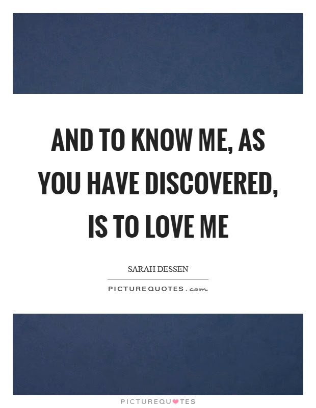 And To Know Me As You Have Discovered Is To Love Me Picture Quotes