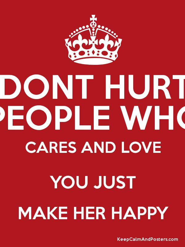 Dont Hurt People Who Cares And Love You Just Make Her Happy Keep