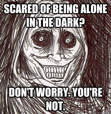 Scared Of Being Alone In The Dark Dont Worry Youre Not