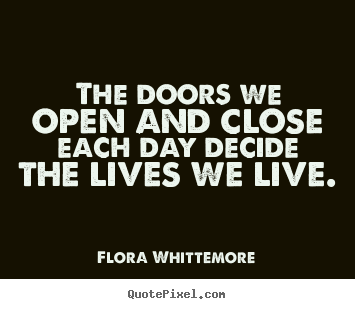 The Doors We Open And Close Each Day Decide The Lives Flora