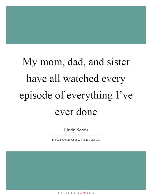 My Mom Dad And Sister Have All Watched Every Episode Of