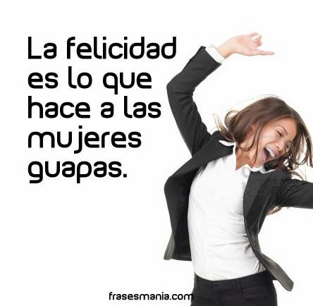La Felicidad Es Lo Que Hace A Las Mujeres Frases