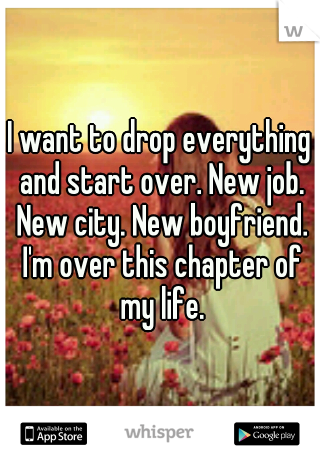 I Want To Drop Everything And Start Over New Job New City New