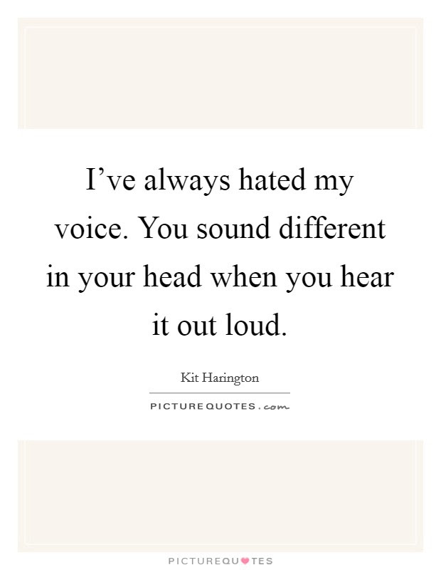 Ive Always Hated My Voice You Sound Different In Your Head