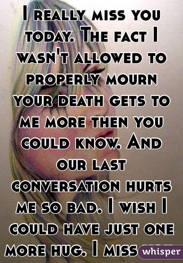 I Really Miss You Today The Fact I Wasnt Allowed To Properly Mourn