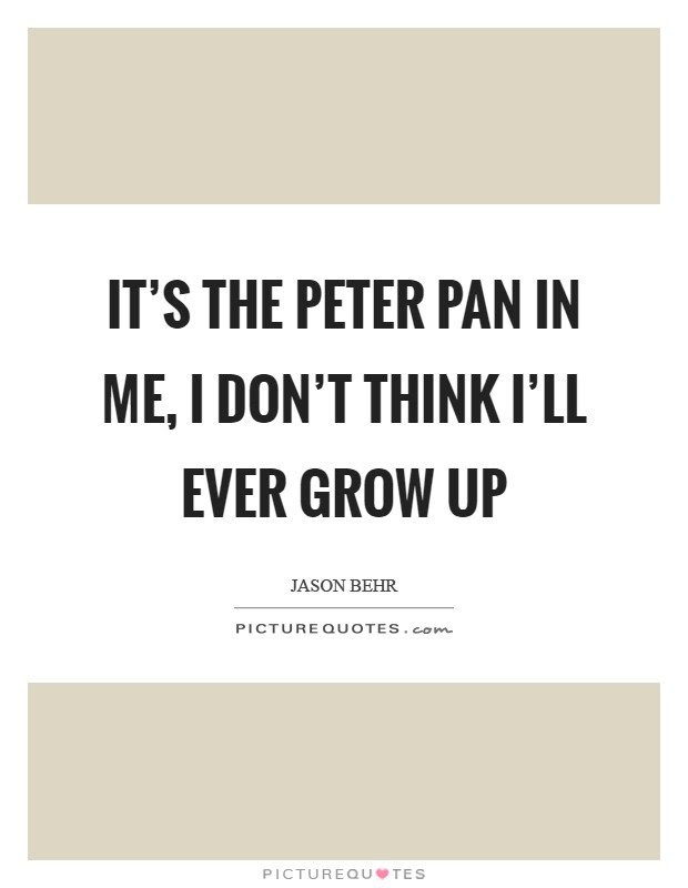 Its The Peter Pan In Me I Dont Think Ill Ever Grow Up Picture