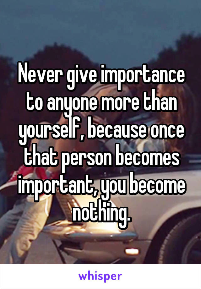 Never Give Importance To Anyone More Than Yourself Because Once
