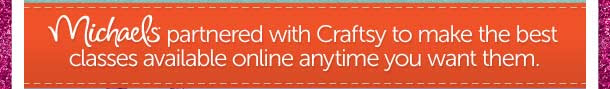 Michaels® partnered with Craftsy to make the best classes available online anytime you want them.