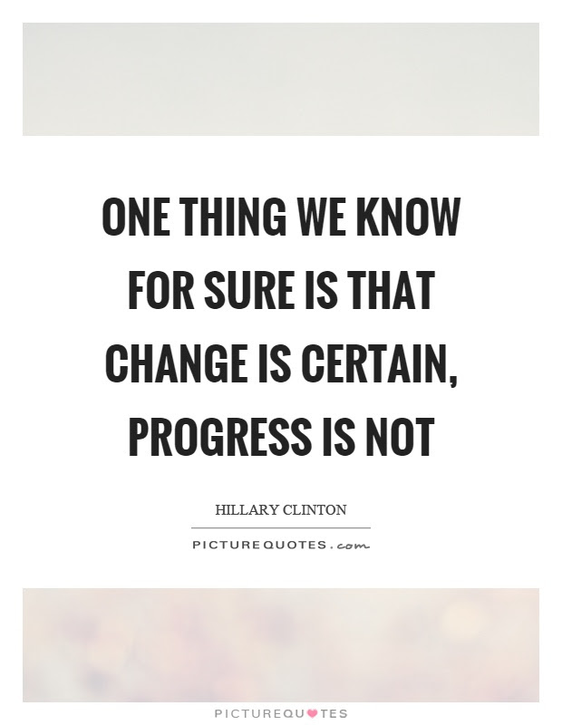 One Thing We Know For Sure Is That Change Is Certain Progress