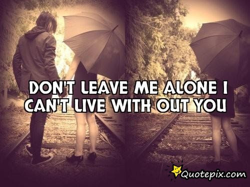 Quotes About Dont Leave Me 93 Quotes