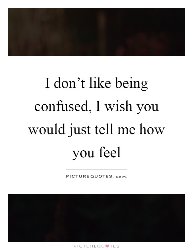 I Dont Like Being Confused I Wish You Would Just Tell Me How