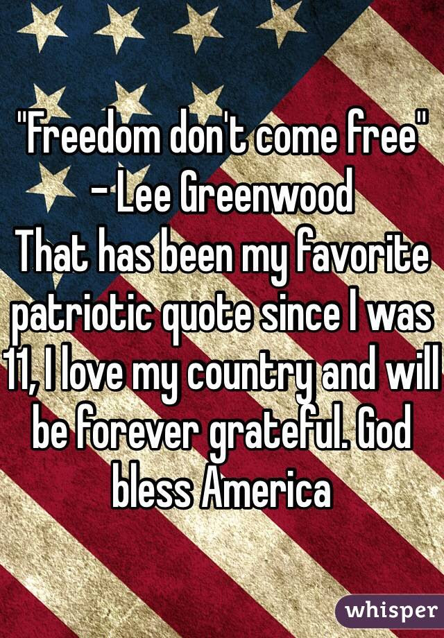 Freedom Dont Come Free Lee Greenwood That Has Been My Favorite