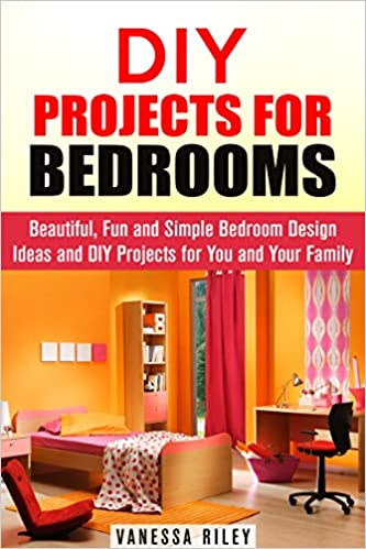 DIY Projects for Bedrooms: Beautiful, Fun and Simple Bedroom Design Ideas and DIY Projects for You and Your Family (DIY Household Hacks and Decor)