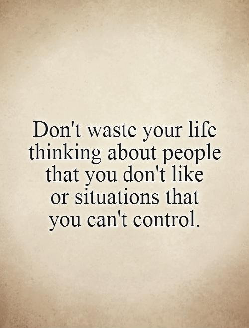 Dont Waste Your Life Thinking About People That You Dont Like