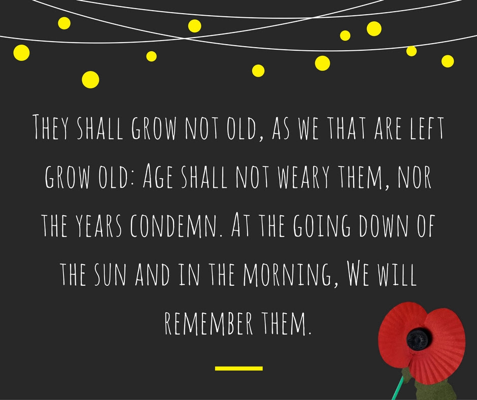 They shall grow not old, as we that are left grow old: Age shall not weary them, nor the years condemn. At the going down of the sun and in the morning. We will remember them