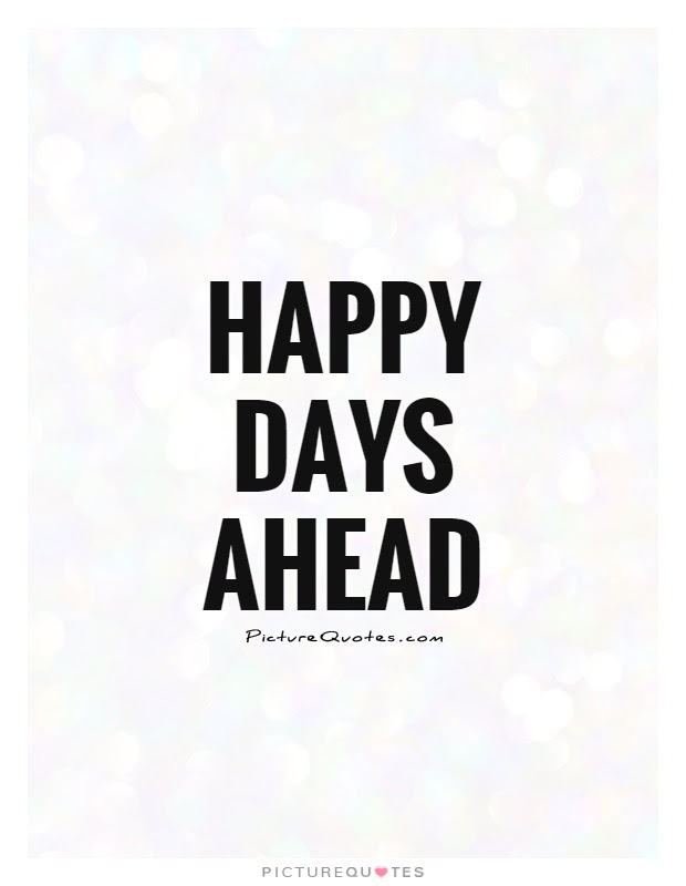 Happy Days Ahead Picture Quotes