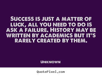 Unknown Picture Quotes Success Is Just A Matter Of Luck All You