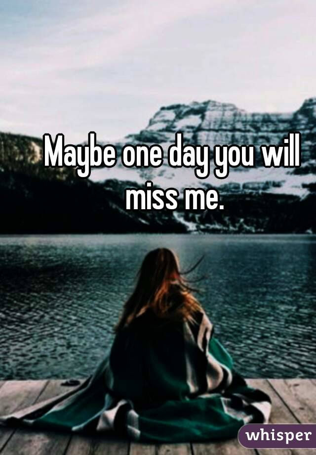 Maybe One Day You Will Miss Me