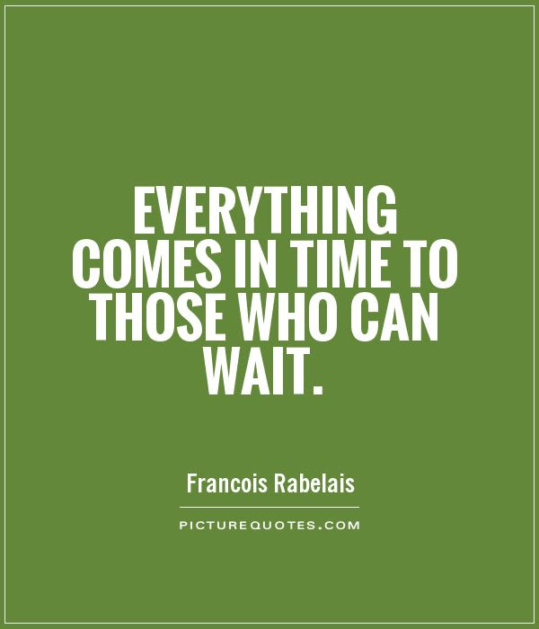 Everything Comes In Time To Those Who Can Wait Picture Quotes