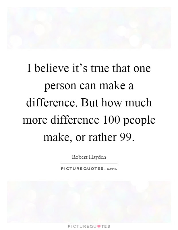 I Believe Its True That One Person Can Make A Difference But