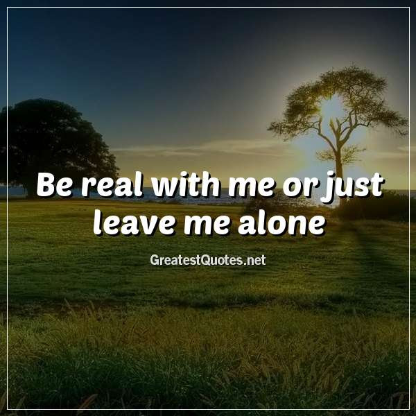 Be Real With Me Or Just Leave Me Alone Free Life Quotes Images