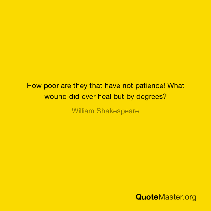 How Poor Are They That Have Not Patience What Wound Did Ever Heal