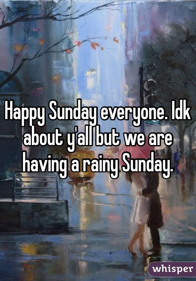 Happy Sunday Everyone Idk About Yall But We Are Having A Rainy Sunday