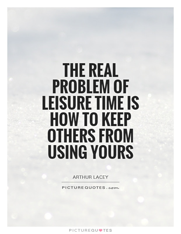 The Real Problem Of Leisure Time Is How To Keep Others From