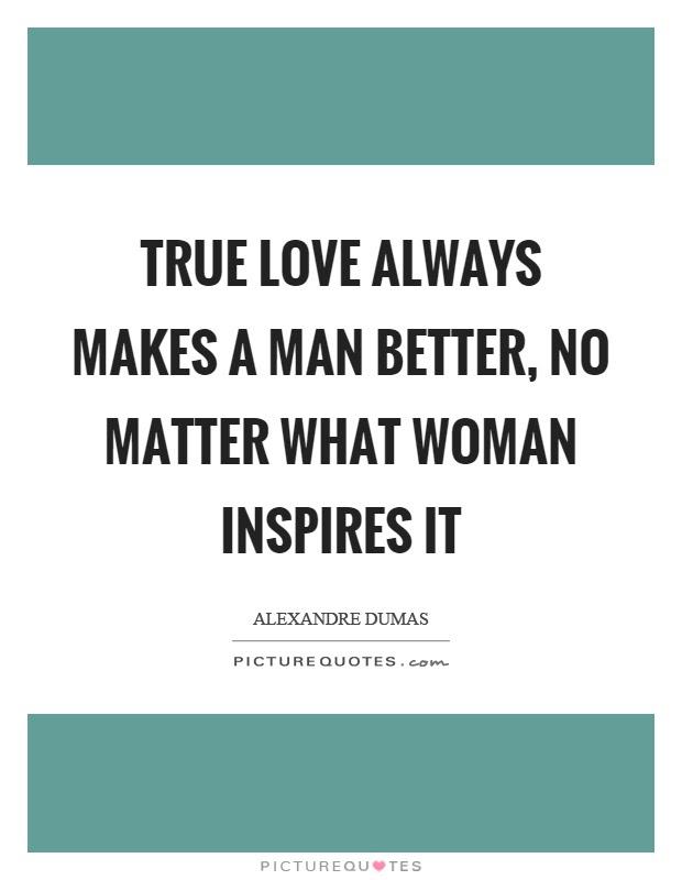 True Love Always Makes A Man Better No Matter What Woman