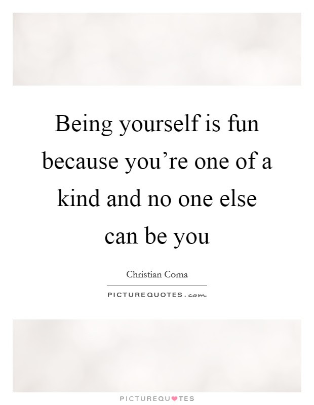 Being Yourself Is Fun Because Youre One Of A Kind And No One