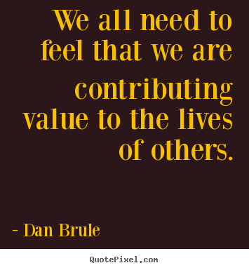 We All Need To Feel That We Are Contributing Value Dan Brule Great