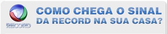 Record. Como chega o sinal da Record na sua casa?