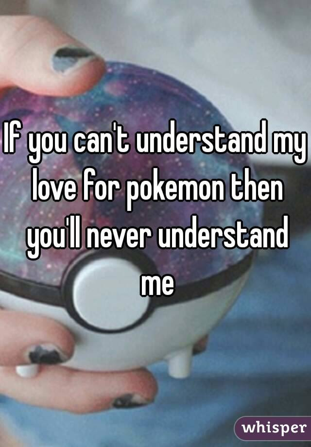 If You Cant Understand My Love For Pokemon Then Youll Never