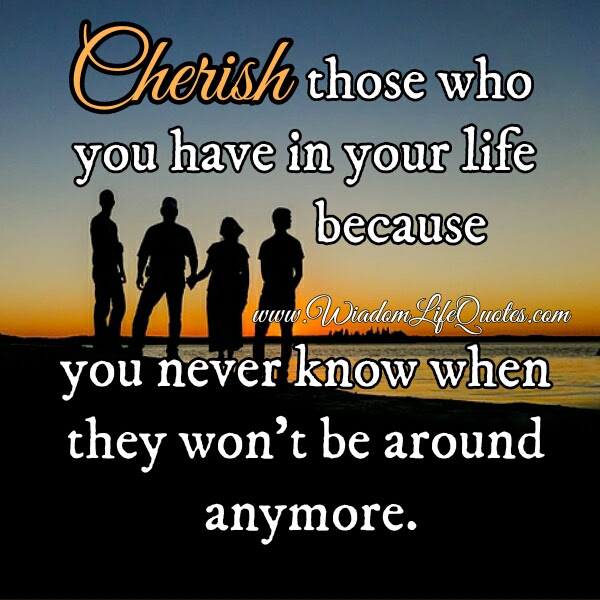 Cherish Those Who You Have In Your Life Wisdom Life Quotes